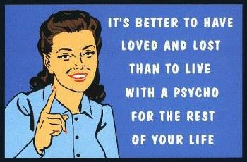 Its better to have loved and lost than to live with a Psycho for the rest of your life
