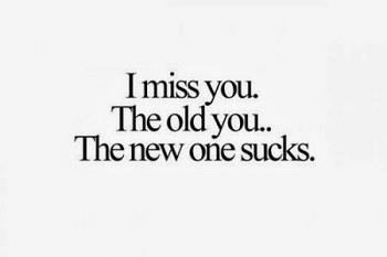 I miss you The old you.. The new one sucks.. Sad Love DP