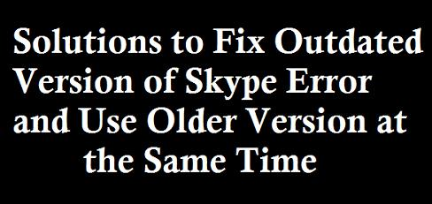 Solutions to Fix Outdated Version of Skype Error and Use Older Version at the Same Time
